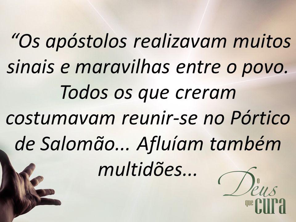 """""""Os apóstolos realizavam muitos sinais e maravilhas entre o povo. Todos os que creram costumavam reunir-se no Pórtico de Salomão... Afluíam também mul"""