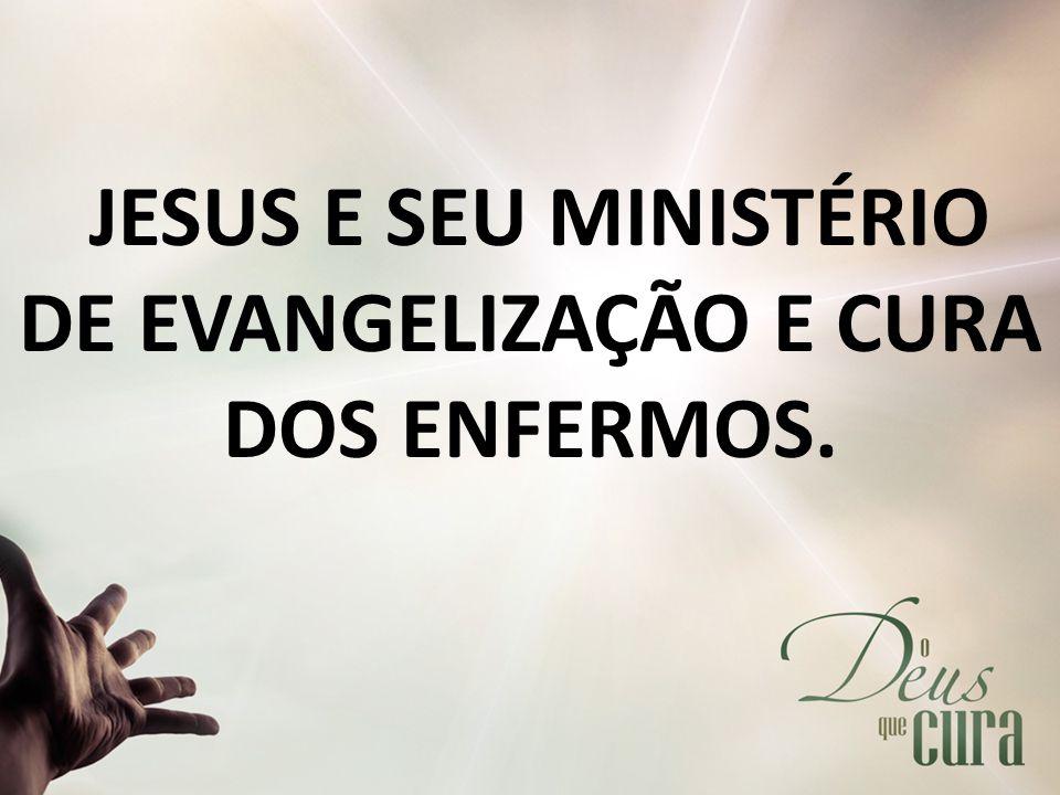 JESUS E SEU MINISTÉRIO DE EVANGELIZAÇÃO E CURA DOS ENFERMOS.