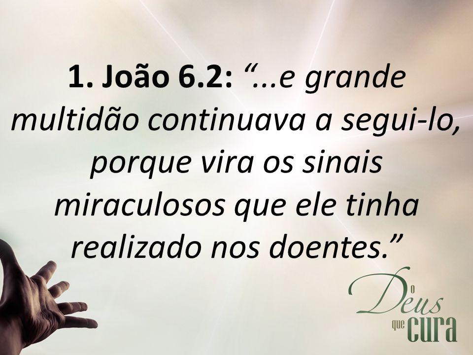 """1. João 6.2: """"...e grande multidão continuava a segui-lo, porque vira os sinais miraculosos que ele tinha realizado nos doentes."""""""