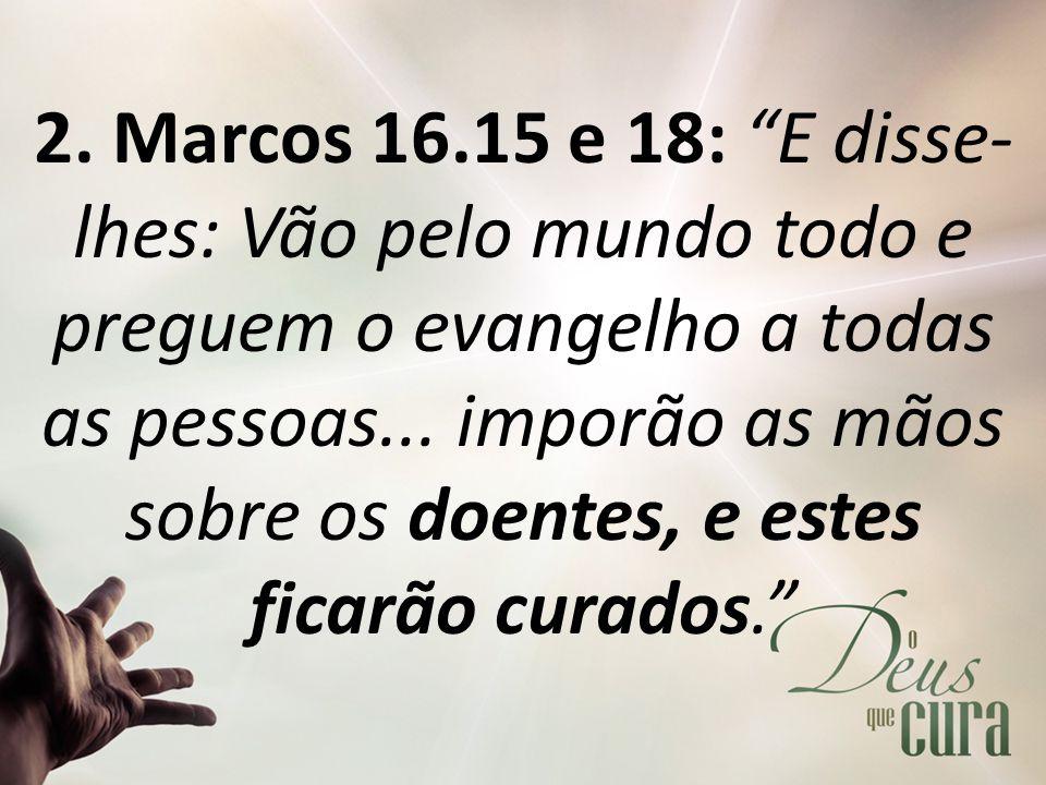 """2. Marcos 16.15 e 18: """"E disse- lhes: Vão pelo mundo todo e preguem o evangelho a todas as pessoas... imporão as mãos sobre os doentes, e estes ficarã"""