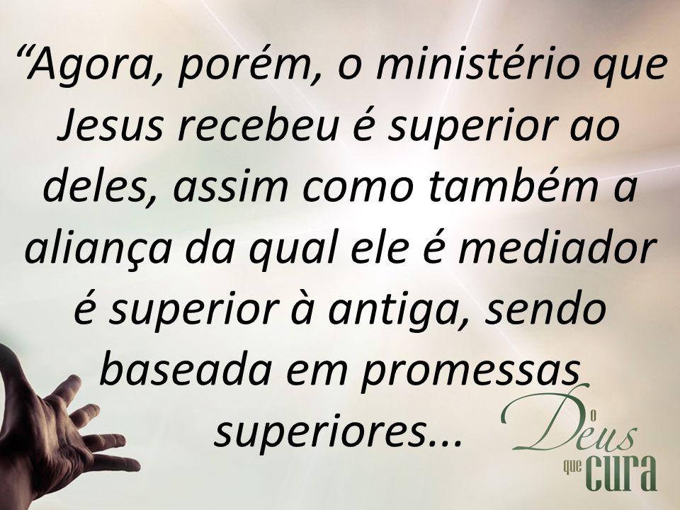 """""""Agora, porém, o ministério que Jesus recebeu é superior ao deles, assim como também a aliança da qual ele é mediador é superior à antiga, sendo basea"""