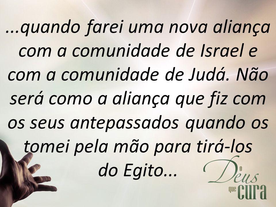 ...quando farei uma nova aliança com a comunidade de Israel e com a comunidade de Judá. Não será como a aliança que fiz com os seus antepassados quand