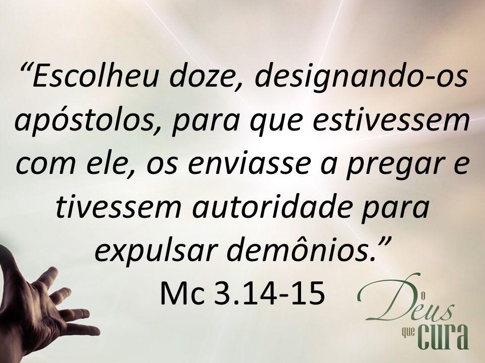 """""""Escolheu doze, designando-os apóstolos, para que estivessem com ele, os enviasse a pregar e tivessem autoridade para expulsar demônios."""" Mc 3.14-15"""