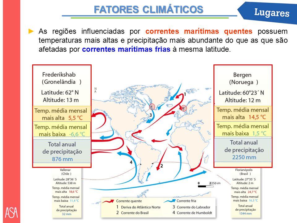 FATORES CLIMÁTICOS ►As regiões influenciadas por correntes marítimas quentes possuem temperaturas mais altas e precipitação mais abundante do que as que são afetadas por correntes marítimas frias à mesma latitude.