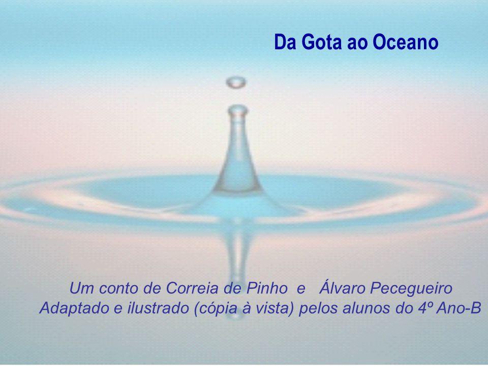 Da Gota ao Oceano Um conto de Correia de Pinho e Álvaro Pecegueiro Adaptado e ilustrado (cópia à vista) pelos alunos do 4º Ano-B