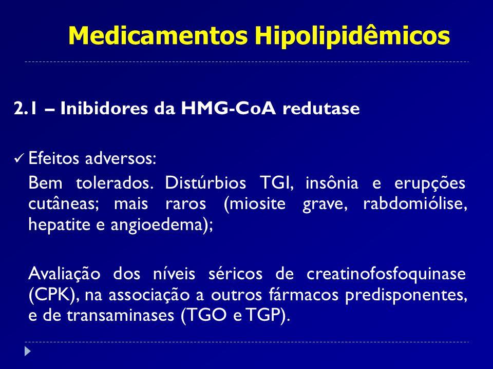 Medicamentos Hipolipidêmicos 2.1 – Inibidores da HMG-CoA redutase Efeitos adversos: Bem tolerados. Distúrbios TGI, insônia e erupções cutâneas; mais r