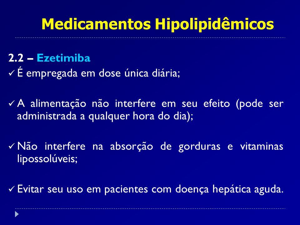 Medicamentos Hipolipidêmicos 2.2 – Ezetimiba É empregada em dose única diária; A alimentação não interfere em seu efeito (pode ser administrada a qual