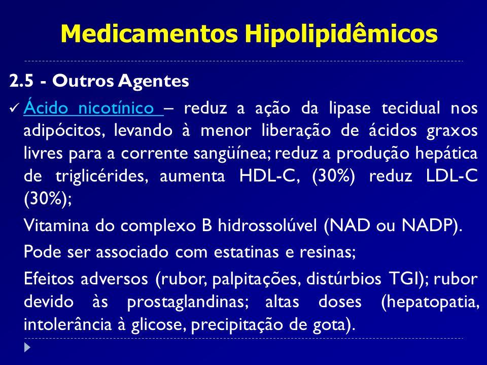 Medicamentos Hipolipidêmicos 2.5 - Outros Agentes Ácido nicotínico – reduz a ação da lipase tecidual nos adipócitos, levando à menor liberação de ácid