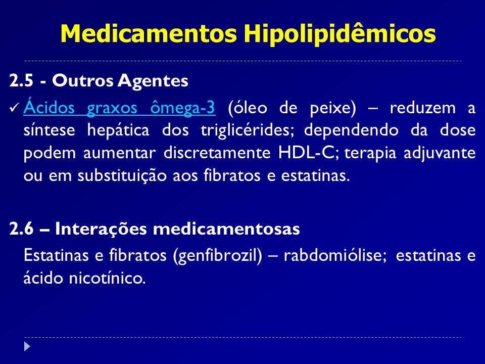 Medicamentos Hipolipidêmicos 2.5 - Outros Agentes Ácidos graxos ômega-3 (óleo de peixe) – reduzem a síntese hepática dos triglicérides; dependendo da dose podem aumentar discretamente HDL-C; terapia adjuvante ou em substituição aos fibratos e estatinas.