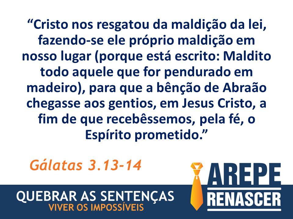 Cristo nos resgatou da maldição da lei, fazendo-se ele próprio maldição em nosso lugar (porque está escrito: Maldito todo aquele que for pendurado em madeiro), para que a bênção de Abraão chegasse aos gentios, em Jesus Cristo, a fim de que recebêssemos, pela fé, o Espírito prometido. Gálatas 3.13-14 QUEBRAR AS SENTENÇAS VIVER OS IMPOSSÍVEIS