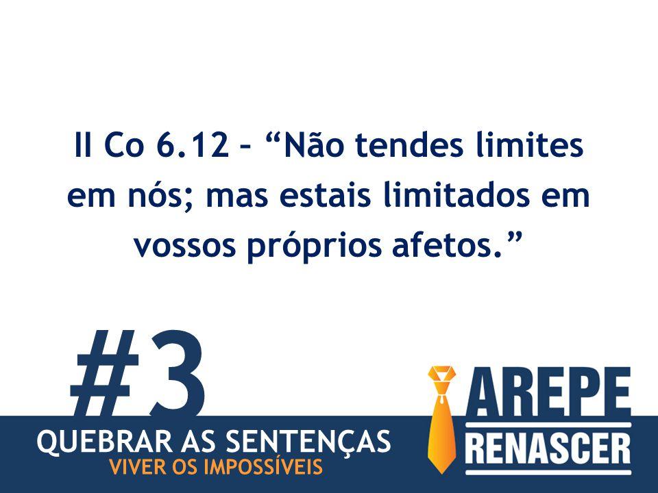 II Co 6.12 – Não tendes limites em nós; mas estais limitados em vossos próprios afetos. VIVER OS IMPOSSÍVEIS #3 QUEBRAR AS SENTENÇAS