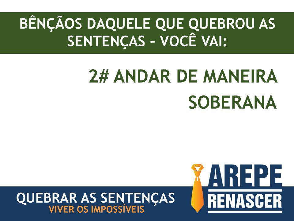 BÊNÇÃOS DAQUELE QUE QUEBROU AS SENTENÇAS – VOCÊ VAI: 2# ANDAR DE MANEIRA SOBERANA VIVER OS IMPOSSÍVEIS QUEBRAR AS SENTENÇAS