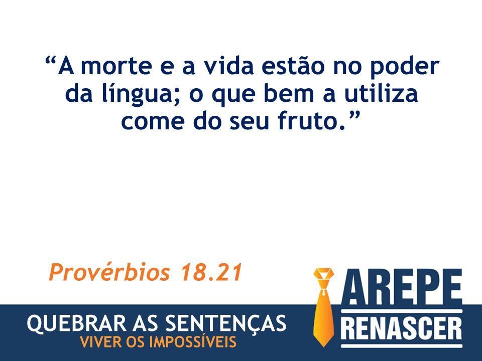 A morte e a vida estão no poder da língua; o que bem a utiliza come do seu fruto. Provérbios 18.21 QUEBRAR AS SENTENÇAS VIVER OS IMPOSSÍVEIS