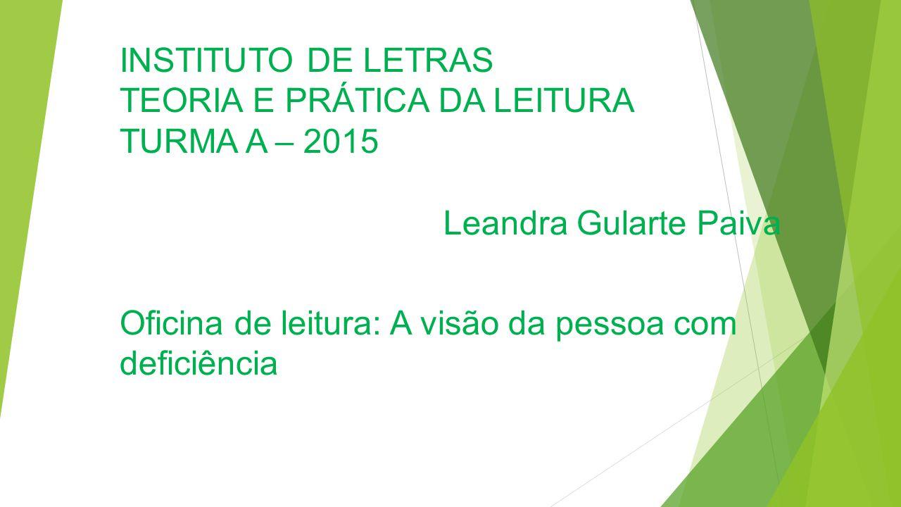 INSTITUTO DE LETRAS TEORIA E PRÁTICA DA LEITURA TURMA A – 2015 Leandra Gularte Paiva Oficina de leitura: A visão da pessoa com deficiência