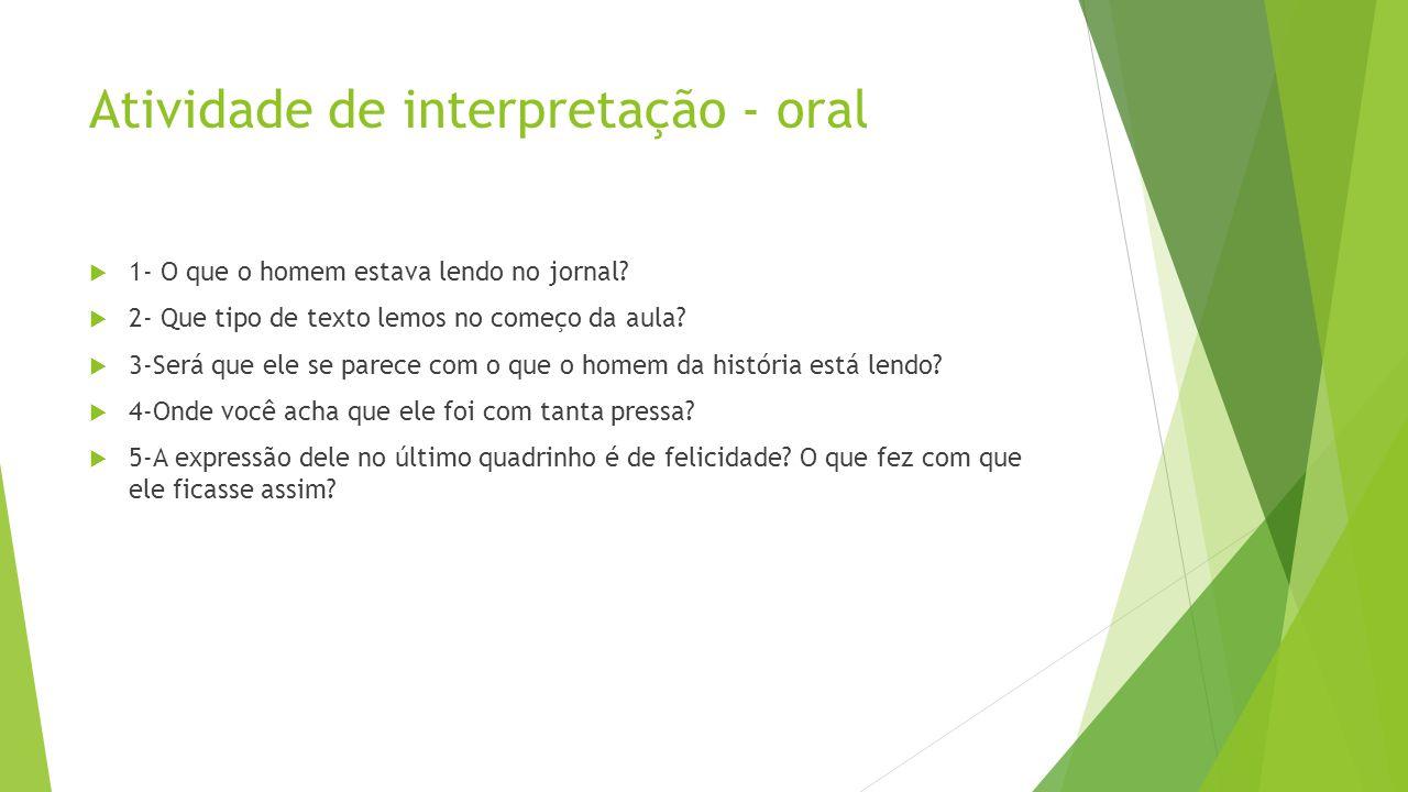 Atividade de interpretação - oral  1- O que o homem estava lendo no jornal?  2- Que tipo de texto lemos no começo da aula?  3-Será que ele se parec