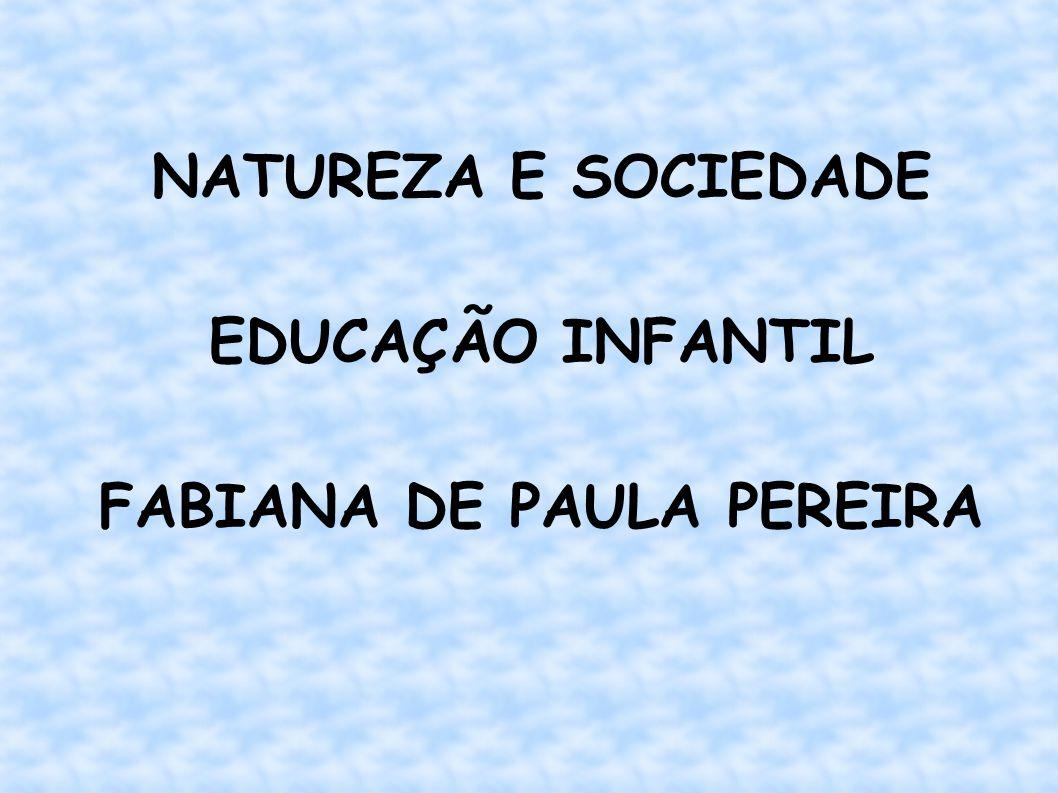 NATUREZA E SOCIEDADE EDUCAÇÃO INFANTIL FABIANA DE PAULA PEREIRA