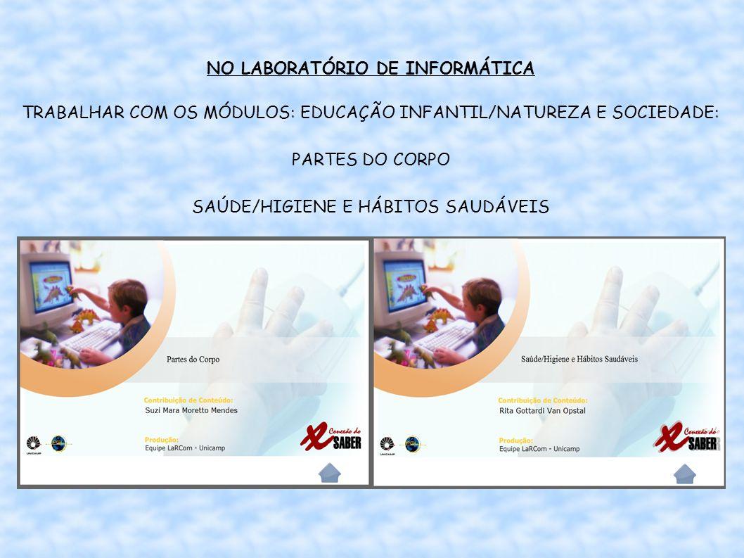 NO LABORATÓRIO DE INFORMÁTICA TRABALHAR COM OS MÓDULOS: EDUCAÇÃO INFANTIL/NATUREZA E SOCIEDADE: PARTES DO CORPO SAÚDE/HIGIENE E HÁBITOS SAUDÁVEIS