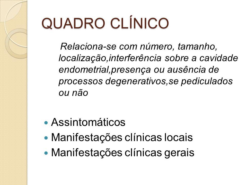 QUADRO CLÍNICO Relaciona-se com número, tamanho, localização,interferência sobre a cavidade endometrial,presença ou ausência de processos degenerativos,se pediculados ou não Assintomáticos Manifestações clínicas locais Manifestações clínicas gerais