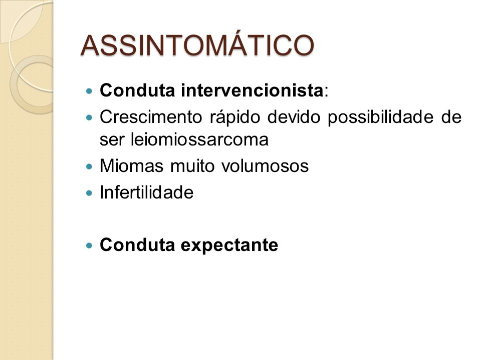 ASSINTOMÁTICO Conduta intervencionista: Crescimento rápido devido possibilidade de ser leiomiossarcoma Miomas muito volumosos Infertilidade Conduta ex