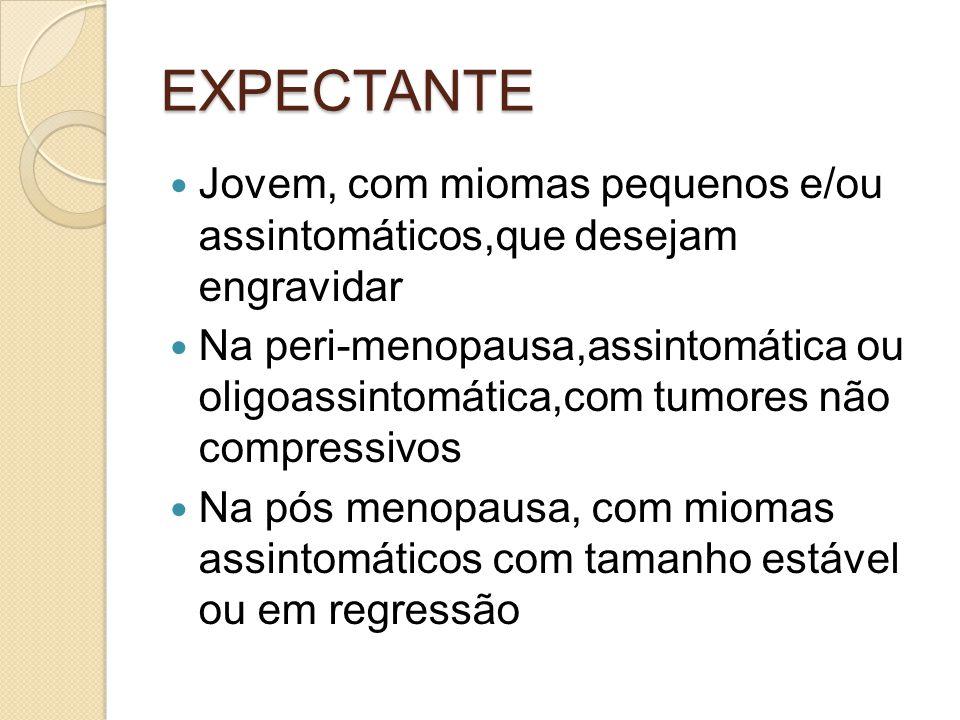 EXPECTANTE Jovem, com miomas pequenos e/ou assintomáticos,que desejam engravidar Na peri-menopausa,assintomática ou oligoassintomática,com tumores não compressivos Na pós menopausa, com miomas assintomáticos com tamanho estável ou em regressão