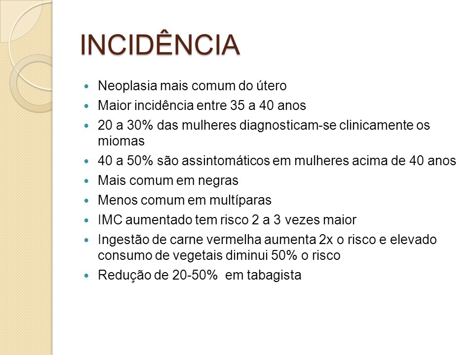 INCIDÊNCIA Neoplasia mais comum do útero Maior incidência entre 35 a 40 anos 20 a 30% das mulheres diagnosticam-se clinicamente os miomas 40 a 50% são