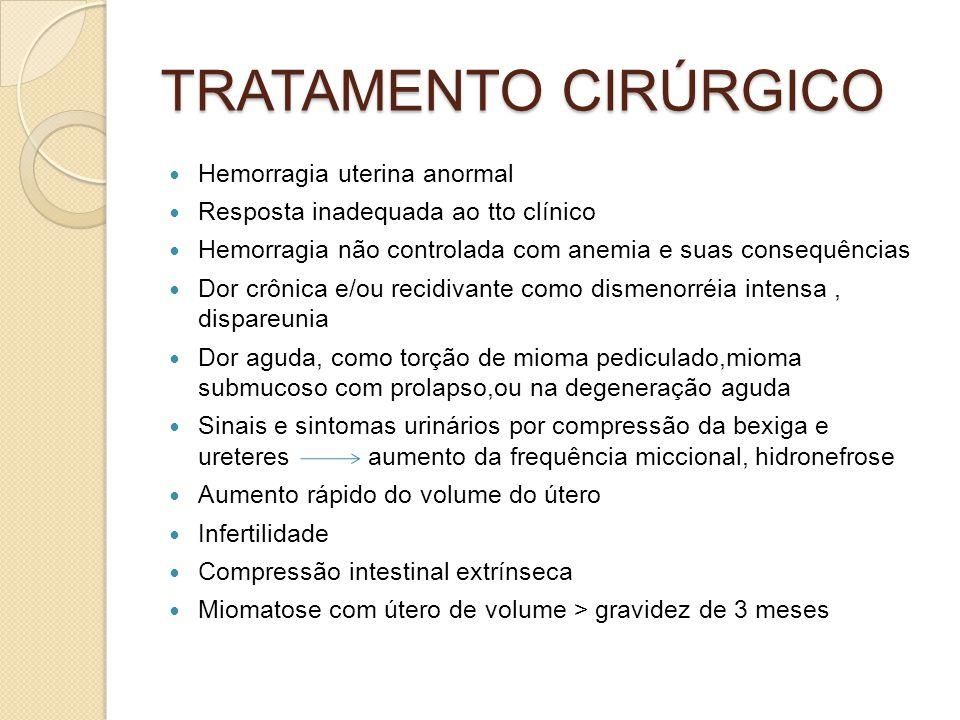 TRATAMENTO CIRÚRGICO Hemorragia uterina anormal Resposta inadequada ao tto clínico Hemorragia não controlada com anemia e suas consequências Dor crônica e/ou recidivante como dismenorréia intensa, dispareunia Dor aguda, como torção de mioma pediculado,mioma submucoso com prolapso,ou na degeneração aguda Sinais e sintomas urinários por compressão da bexiga e ureteres aumento da frequência miccional, hidronefrose Aumento rápido do volume do útero Infertilidade Compressão intestinal extrínseca Miomatose com útero de volume > gravidez de 3 meses