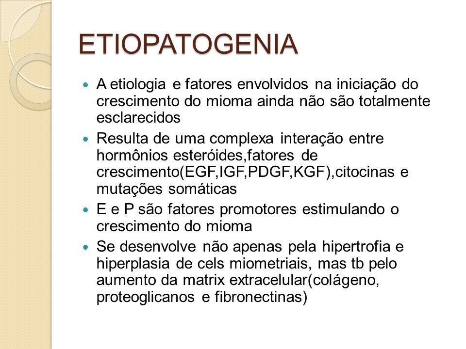 ETIOPATOGENIA A etiologia e fatores envolvidos na iniciação do crescimento do mioma ainda não são totalmente esclarecidos Resulta de uma complexa interação entre hormônios esteróides,fatores de crescimento(EGF,IGF,PDGF,KGF),citocinas e mutações somáticas E e P são fatores promotores estimulando o crescimento do mioma Se desenvolve não apenas pela hipertrofia e hiperplasia de cels miometriais, mas tb pelo aumento da matrix extracelular(colágeno, proteoglicanos e fibronectinas)