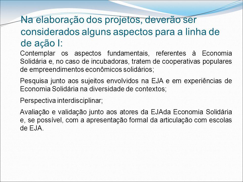 Na elabora ç ão dos projetos, deverão ser considerados alguns aspectos para a linha de de a ç ão I: Contemplar os aspectos fundamentais, referentes à Economia Solidária e, no caso de incubadoras, tratem de cooperativas populares de empreendimentos econômicos solidários; Pesquisa junto aos sujeitos envolvidos na EJA e em experiências de Economia Solidária na diversidade de contextos; Perspectiva interdisciplinar; Avaliação e validação junto aos atores da EJAda Economia Solidária e, se possível, com a apresentação formal da articulação com escolas de EJA.