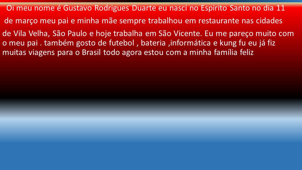 BIOGRAFIA Oi meu nome é Gustavo Rodrigues Duarte eu nasci no Espirito Santo no dia 11 de março meu pai e minha mãe sempre trabalhou em restaurante nas cidades de Vila Velha, São Paulo e hoje trabalha em São Vicente.