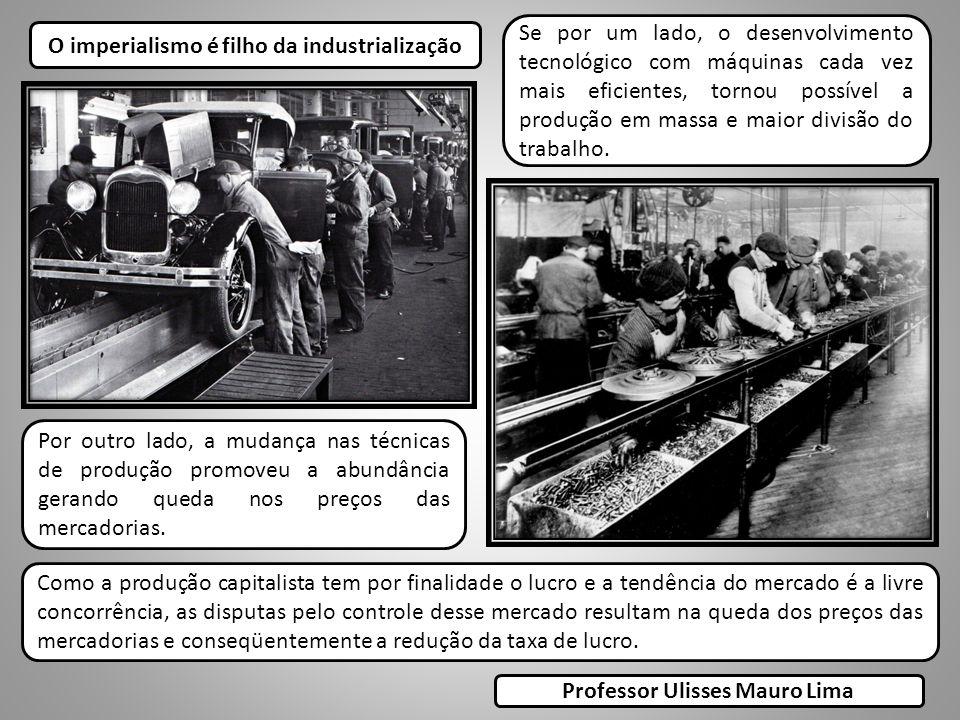 O imperialismo é filho da industrialização Se por um lado, o desenvolvimento tecnológico com máquinas cada vez mais eficientes, tornou possível a produção em massa e maior divisão do trabalho.