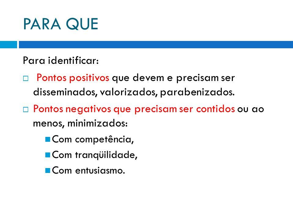 PARA QUE Para identificar:  Pontos positivos que devem e precisam ser disseminados, valorizados, parabenizados.