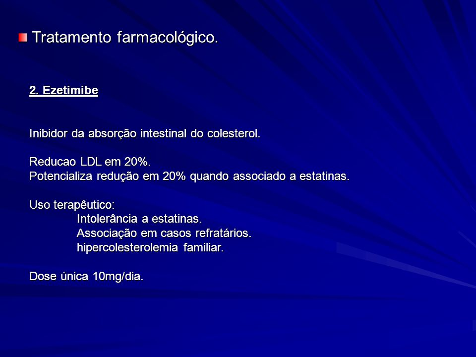 2. Ezetimibe Inibidor da absorção intestinal do colesterol. Reducao LDL em 20%. Potencializa redução em 20% quando associado a estatinas. Uso terapêut