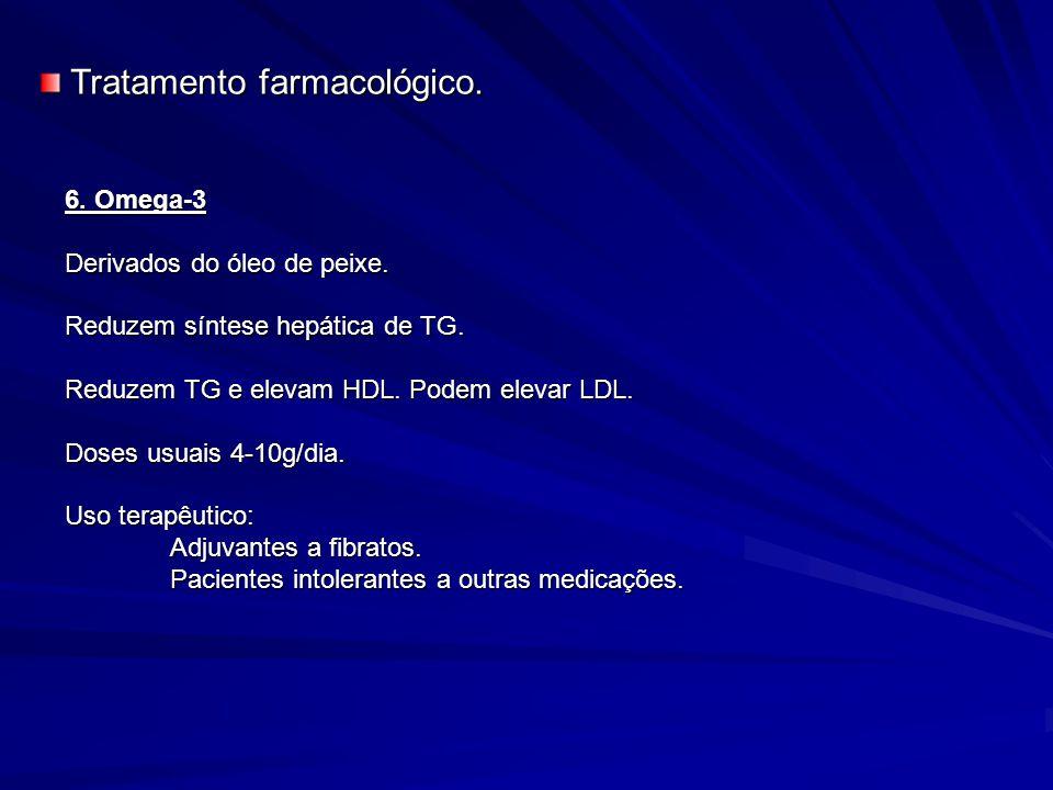 6. Omega-3 Derivados do óleo de peixe. Reduzem síntese hepática de TG. Reduzem TG e elevam HDL. Podem elevar LDL. Doses usuais 4-10g/dia. Uso terapêut