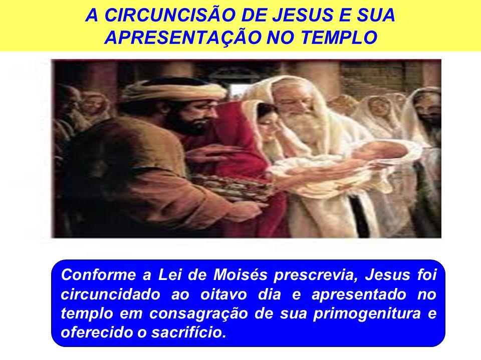 A CIRCUNCISÃO DE JESUS E SUA APRESENTAÇÃO NO TEMPLO Conforme a Lei de Moisés prescrevia, Jesus foi circuncidado ao oitavo dia e apresentado no templo em consagração de sua primogenitura e oferecido o sacrifício.