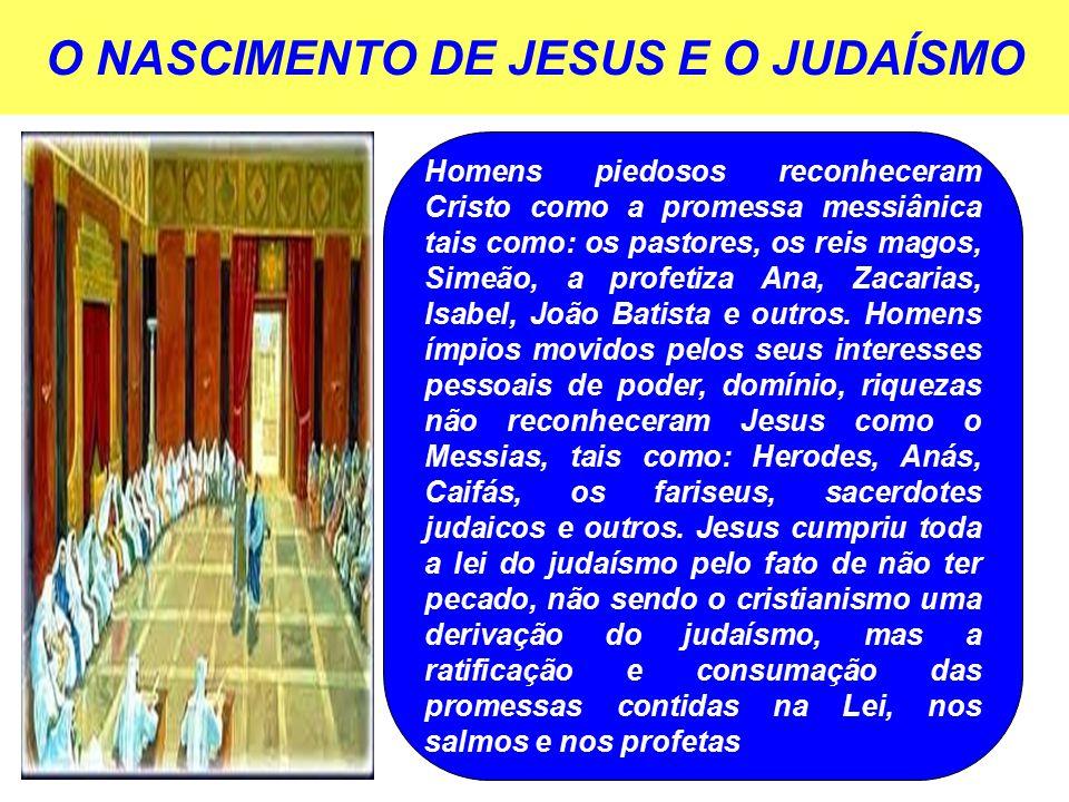 O NASCIMENTO DE JESUS E O JUDAÍSMO Homens piedosos reconheceram Cristo como a promessa messiânica tais como: os pastores, os reis magos, Simeão, a profetiza Ana, Zacarias, Isabel, João Batista e outros.