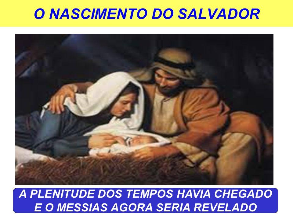 O NASCIMENTO DO SALVADOR A PLENITUDE DOS TEMPOS HAVIA CHEGADO E O MESSIAS AGORA SERIA REVELADO