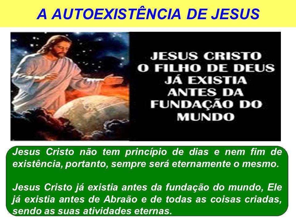 A AUTOEXISTÊNCIA DE JESUS Jesus Cristo não tem princípio de dias e nem fim de existência, portanto, sempre será eternamente o mesmo.