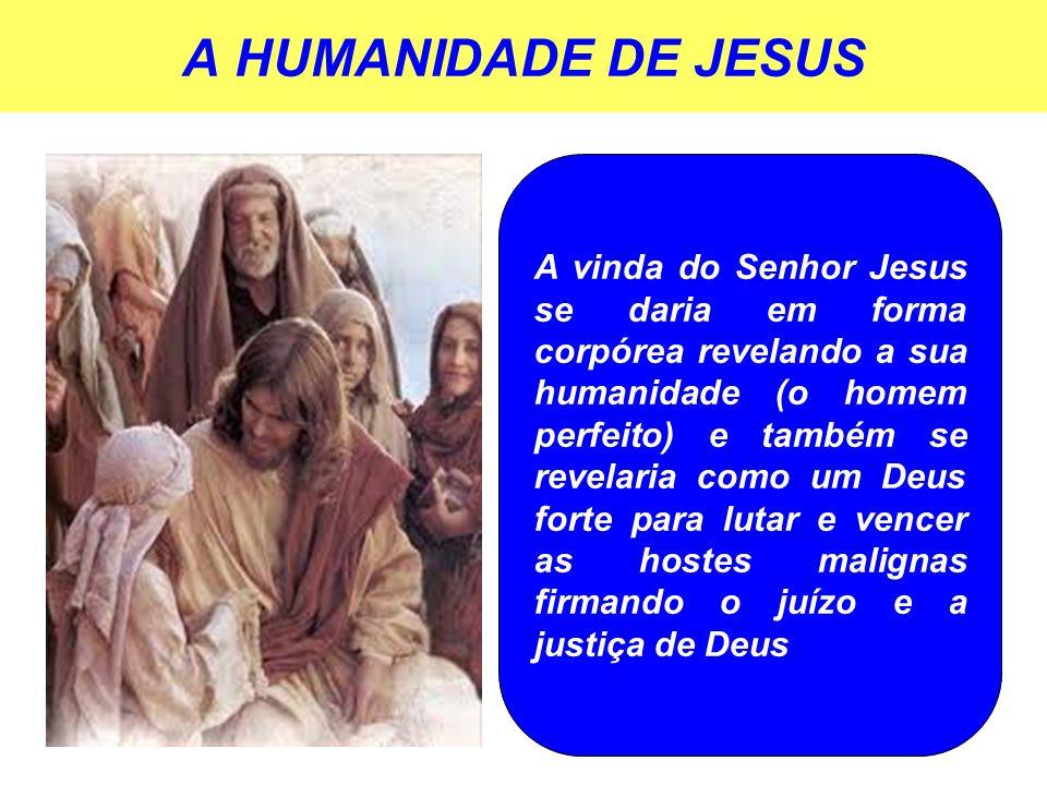 A HUMANIDADE DE JESUS A vinda do Senhor Jesus se daria em forma corpórea revelando a sua humanidade (o homem perfeito) e também se revelaria como um Deus forte para lutar e vencer as hostes malignas firmando o juízo e a justiça de Deus