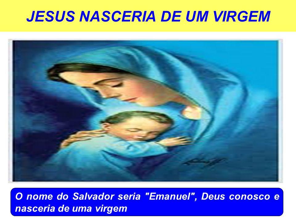 JESUS NASCERIA DE UM VIRGEM O nome do Salvador seria Emanuel , Deus conosco e nasceria de uma virgem