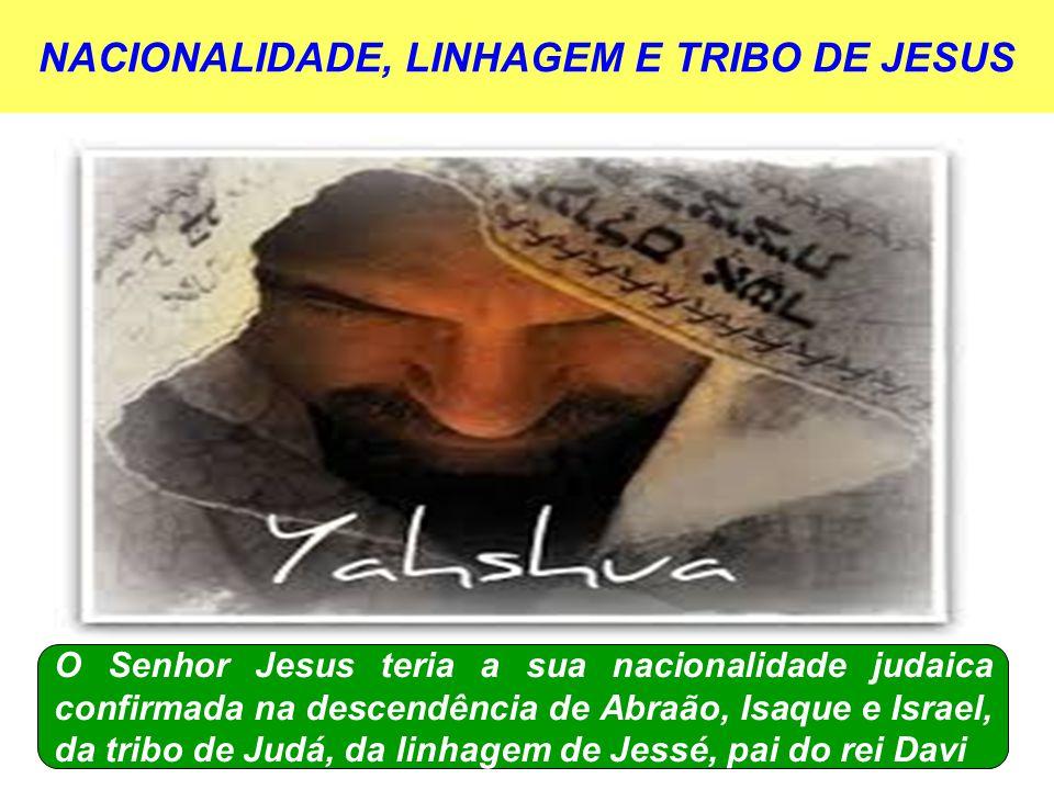 NACIONALIDADE, LINHAGEM E TRIBO DE JESUS O Senhor Jesus teria a sua nacionalidade judaica confirmada na descendência de Abraão, Isaque e Israel, da tribo de Judá, da linhagem de Jessé, pai do rei Davi