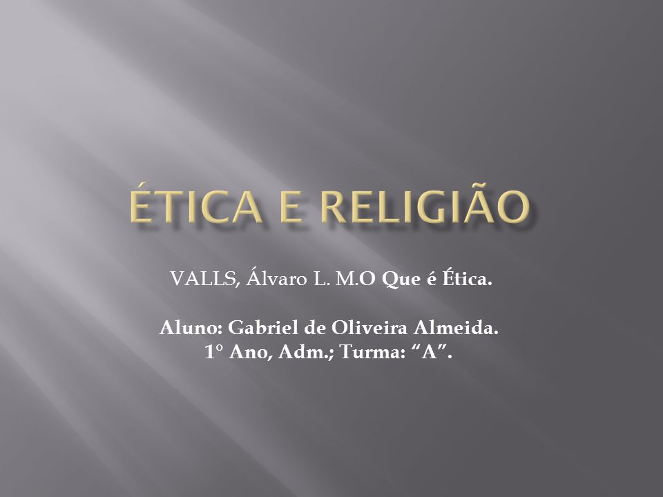 VALLS, Álvaro L. M. O Que é Ética. Aluno: Gabriel de Oliveira Almeida. 1° Ano, Adm.; Turma: A .