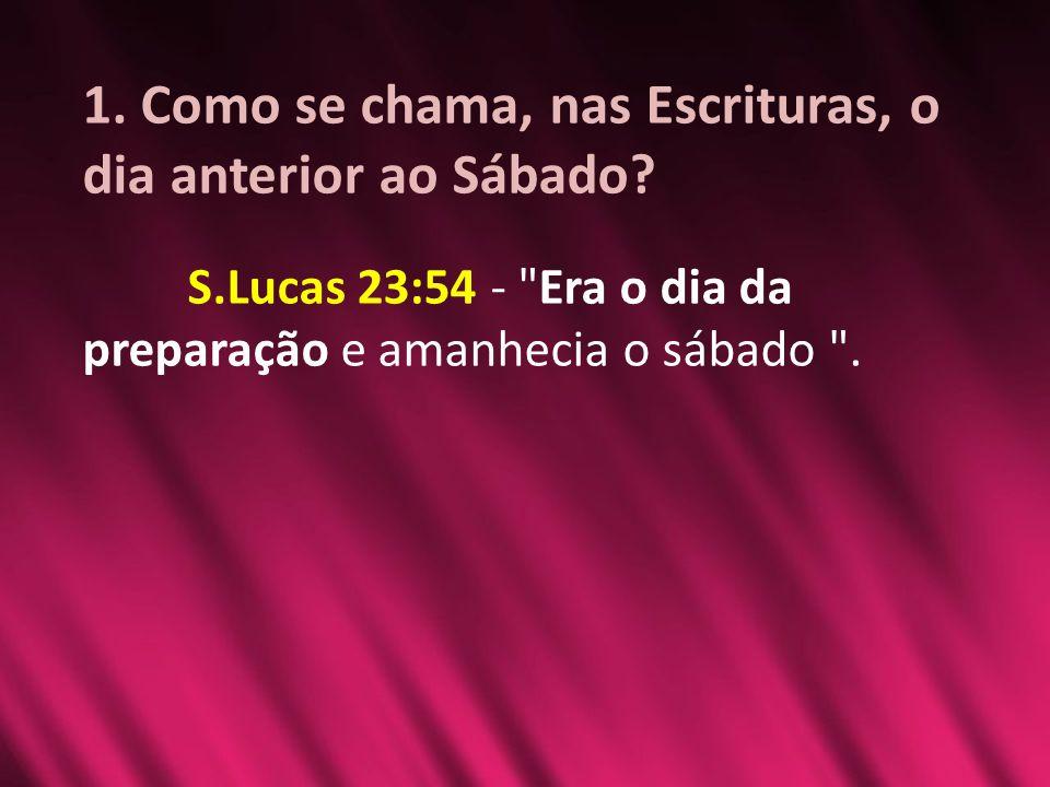 1. Como se chama, nas Escrituras, o dia anterior ao Sábado? S.Lucas 23:54 -