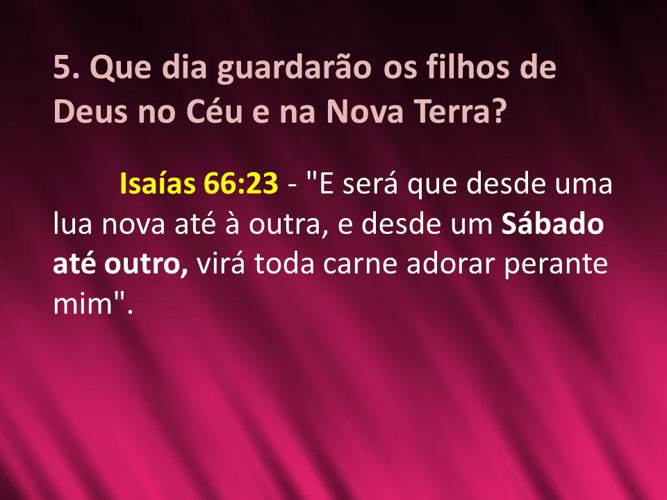 5. Que dia guardarão os filhos de Deus no Céu e na Nova Terra? Isaías 66:23 -