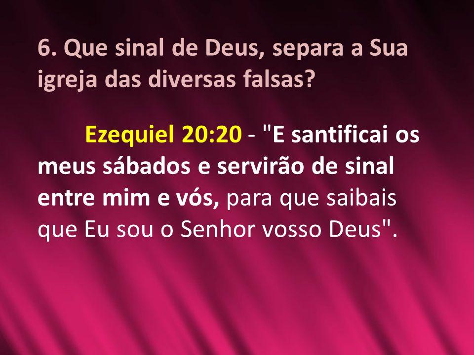 6. Que sinal de Deus, separa a Sua igreja das diversas falsas? Ezequiel 20:20 -