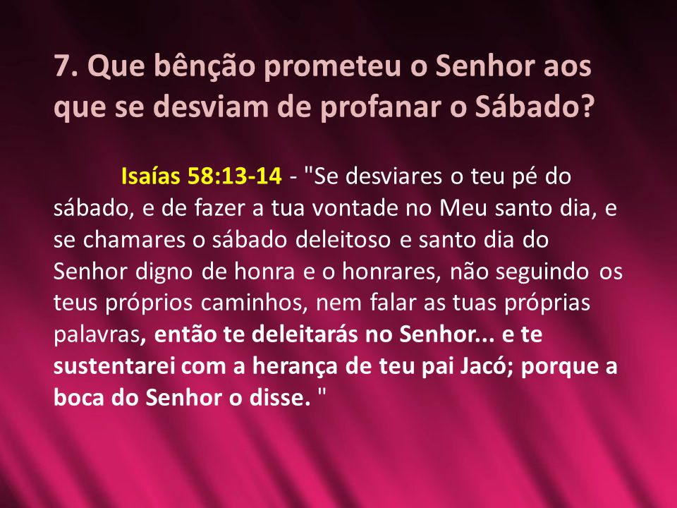7. Que bênção prometeu o Senhor aos que se desviam de profanar o Sábado? Isaías 58:13-14 -