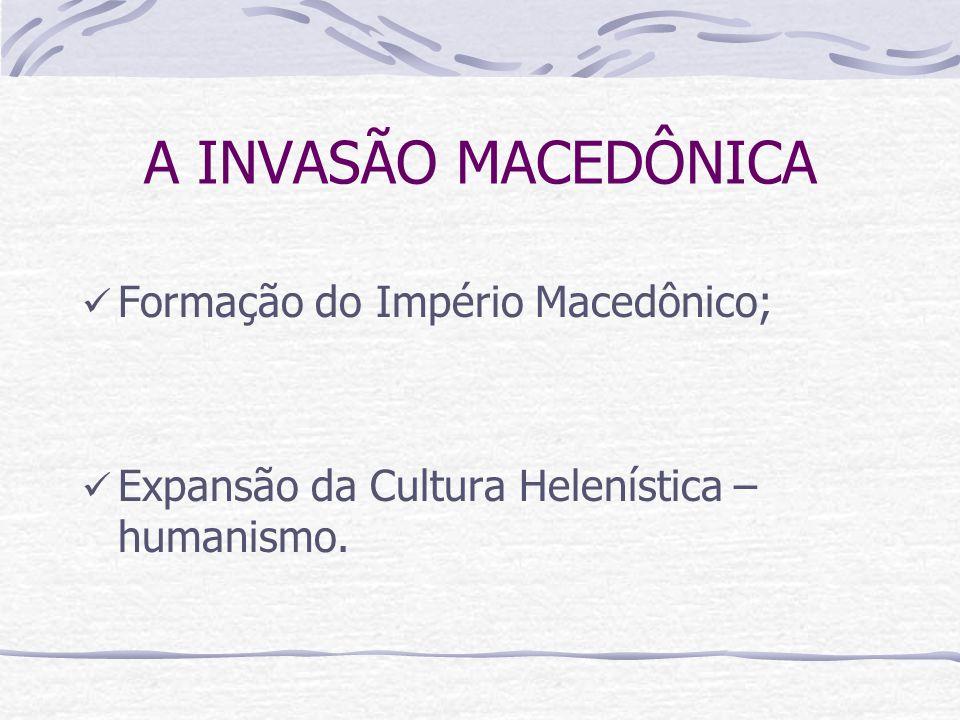 A INVASÃO MACEDÔNICA Formação do Império Macedônico; Expansão da Cultura Helenística – humanismo.
