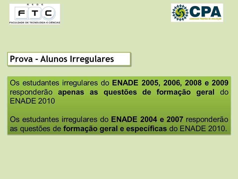 Prova - Alunos Irregulares Os estudantes irregulares do ENADE 2005, 2006, 2008 e 2009 responderão apenas as questões de formação geral do ENADE 2010 Os estudantes irregulares do ENADE 2004 e 2007 responderão as questões de formação geral e específicas do ENADE 2010.