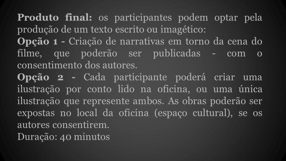 Produto final: os participantes podem optar pela produção de um texto escrito ou imagético: Opção 1 - Criação de narrativas em torno da cena do filme, que poderão ser publicadas - com o consentimento dos autores.