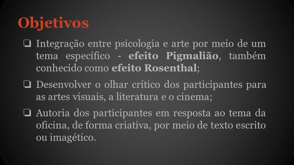 Objetivos ❏ Integração entre psicologia e arte por meio de um tema específico - efeito Pigmalião, também conhecido como efeito Rosenthal; ❏ Desenvolver o olhar crítico dos participantes para as artes visuais, a literatura e o cinema; ❏ Autoria dos participantes em resposta ao tema da oficina, de forma criativa, por meio de texto escrito ou imagético.