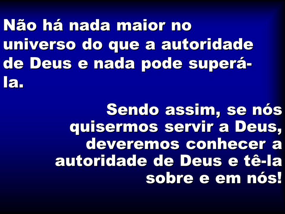 Não há nada maior no universo do que a autoridade de Deus e nada pode superá- la.